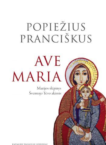 Popiežius Pranciškus. Ave Maria: Marijos slėpinys Šventojo Tėvo akimis