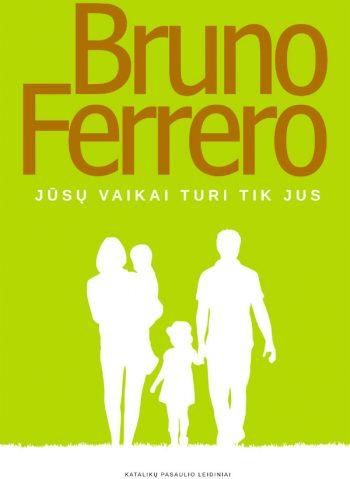 Bruno Ferrero. Jūsų vaikai turi tik jus: tik auklėjimas gali pakeisti pasaulį
