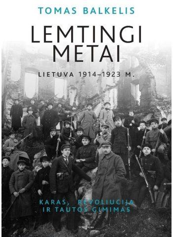 Lemtingi metai. Lietuva 1914-1923 m. Tomas Balkelis