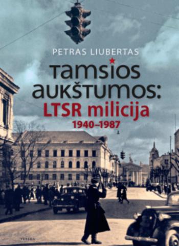 Tamsios aukštumos: LTSR milicija 1940-1987 metais. Petras Liubertas
