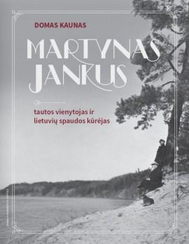 Martynas Jankus. Tautos vienytojas ir lietuvių spaudos kūrėjas